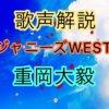 ジャニーズWEST 重岡大毅の歌い方・歌唱力【歌声解説】