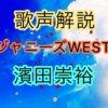 ジャニーズWEST 濱田崇裕の歌い方・歌唱力【歌声解説】