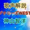 ジャニーズWEST 神山智洋の歌い方・歌唱力【歌声解説】