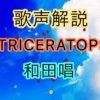 TRICERATOPS 和田唱の歌い方・歌唱力【歌声解説】